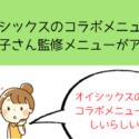 オイシックスのコラボメニュー! 小倉優子さん監修メニューがアツい!